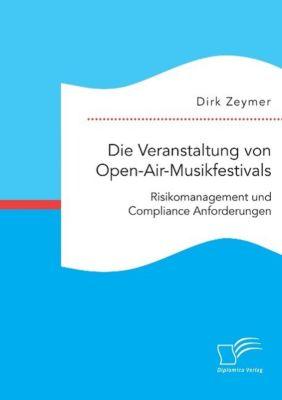 Die Veranstaltung von Open-Air-Musikfestivals: Risikomanagement und Compliance Anforderungen, Dirk Zeymer
