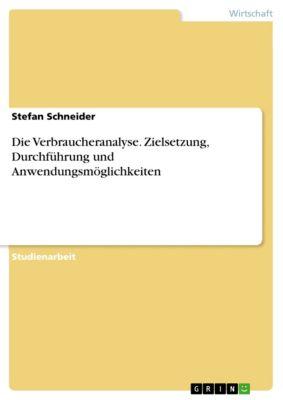 Die Verbraucheranalyse. Zielsetzung, Durchführung und Anwendungsmöglichkeiten, Stefan Schneider