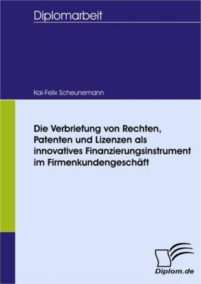 Die Verbriefung von Rechten, Patenten und Lizenzen als innovatives Finanzierungsinstrument im Firmenkundengeschäft, Kai-Felix Scheunemann