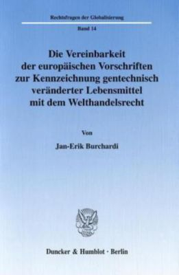 Die Vereinbarkeit der europäischen Vorschriften zur Kennzeichnung gentechnisch veränderter Lebensmittelmit dem Welthande, Jan-Erik Burchardi