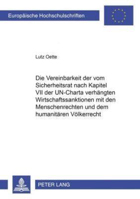 Die Vereinbarkeit der vom Sicherheitsrat nach Kapitel VII der UN-Charta verhängten Wirtschaftssanktionen mit den Menschenrechten und dem humanitären Völkerrecht, Lutz Oette