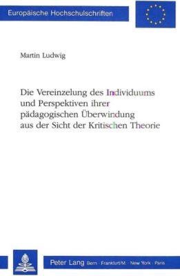 Die Vereinzelung des Individuums und Perspektiven ihrer pädagogischen Überwindung aus der Sicht der Kritischen Theorie - Martin Ludwig |