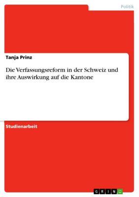 Die Verfassungsreform in der Schweiz und ihre Auswirkung auf die Kantone, Tanja Prinz