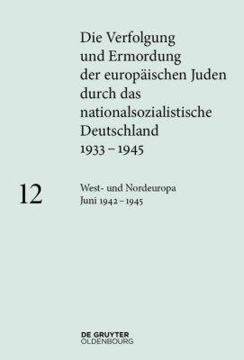 Die Verfolgung und Ermordung der europäischen Juden durch das nationalsozialistische Deutschland: Bd.12 West- und Nordeuropa Juni 1942 - 1945