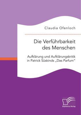 Die Verführbarkeit des Menschen. Aufklärung und Aufklärungskritik in Patrick Süskinds Das Parfum, Claudia Ofenloch