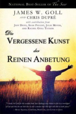 Die vergessene Kunst der reinen Anbetung, James W. Goll, Chris DuPré
