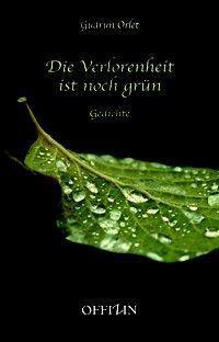 Die Verlorenheit ist noch grün - Gudrun Orlet  
