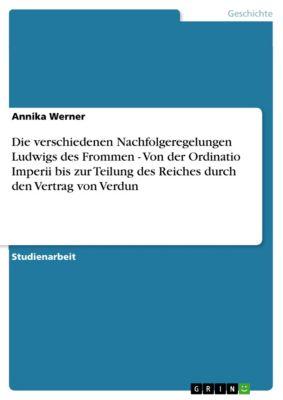Die verschiedenen Nachfolgeregelungen Ludwigs des Frommen - Von der Ordinatio Imperii bis zur Teilung des Reiches durch den Vertrag von Verdun, Annika Werner