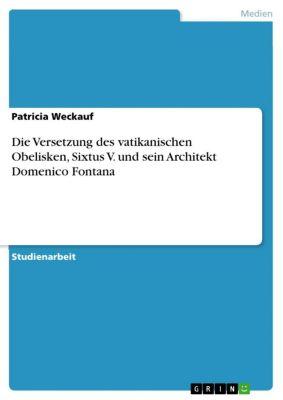 Die Versetzung des vatikanischen Obelisken, Sixtus V. und sein Architekt Domenico Fontana, Patricia Weckauf