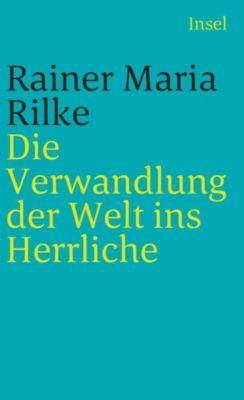 Die Verwandlung der Welt ins Herrliche - Rainer Maria Rilke |