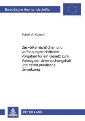 Die völkerrechtlichen und verfassungsrechtlichen Vorgaben für ein Gesetz zum Vollzug der Untersuchungshaft und deren praktische Umsetzung, Robert W. Kubach