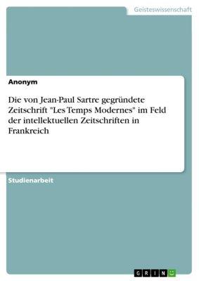 Die von Jean-Paul Sartre gegründete Zeitschrift Les Temps Modernes im Feld der intellektuellen Zeitschriften in Frankreich