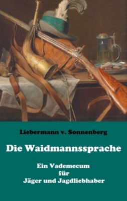 Die Waidmannssprache - Ein Vademecum für Jäger und Jagdliebhaber, Liebermann von Sonnenberg