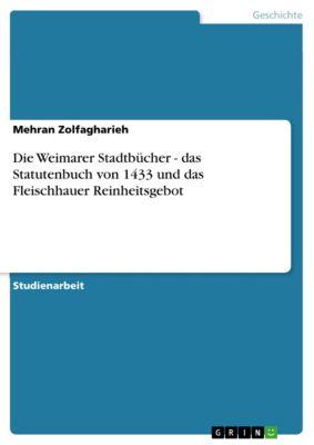Die Weimarer Stadtbücher - das Statutenbuch von 1433 und das Fleischhauer Reinheitsgebot, Mehran Zolfagharieh
