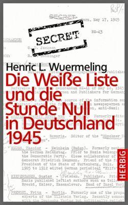 Die Weiße Liste und die Stunde Null in Deutschland 1945 - Henric L. Wuermeling |