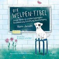 Die Welpen-Fibel. Junge Hunde im ersten Lebensjahr: Sozialisierung, Erziehung, Beschäftigung, Karin Jansen