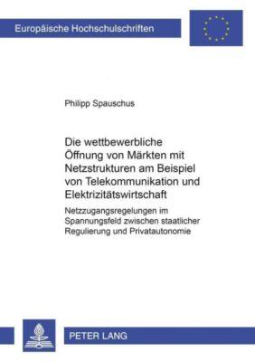 Die wettbewerbliche Öffnung von Märkten mit Netzstrukturen am Beispiel von Telekommunikation und Elektrizitätswirtschaft, Philipp Spauschus
