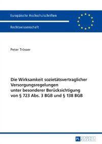 Die Wirksamkeit sozietaetsvertraglicher Versorgungsregelungen unter besonderer Beruecksichtigung von  723 Abs. 3 BGB und  138 BGB, Peter Trosser
