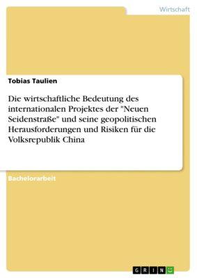 Die wirtschaftliche Bedeutung des internationalen Projektes der Neuen Seidenstraße und seine geopolitischen Herausforderungen und Risiken für die Volksrepublik China, Tobias Taulien