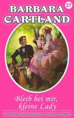 Die zeitlose Romansammlung von Barbara Cartland: 27. Bleib bei mir, kleine Lady, Barbara Cartland