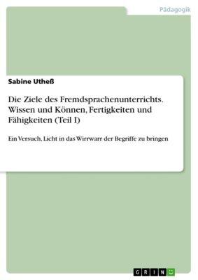 Die Ziele des Fremdsprachenunterrichts. Wissen und Können, Fertigkeiten und Fähigkeiten (Teil I), Sabine Utheß