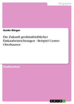 Die Zukunft großmaßstäblicher Einkaufseinrichtungen - Beispiel Centro Oberhausen, Guido Bürger