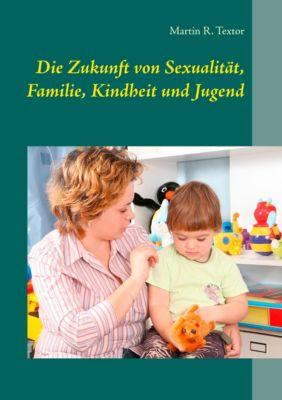 Die Zukunft von Sexualität, Familie, Kindheit und Jugend, Martin R. Textor