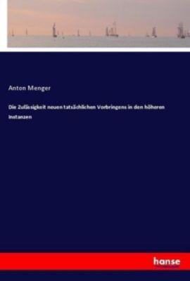Die Zulässigkeit neuen tatsächlichen Vorbringens in den höheren Instanzen - Anton Menger pdf epub
