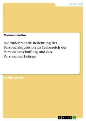 Die zunehmende Bedeutung der Personalakquisition als Teilbereich der Personalbeschaffung und des Personalmarketings, Markus Heidler