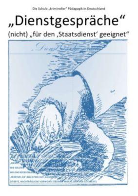 Dienstgespräche - (nicht) für den 'Staatsdienst' geeignet - Die Schule krimineller Pädagogik in Deutschland, Christine Schast, Pierre August