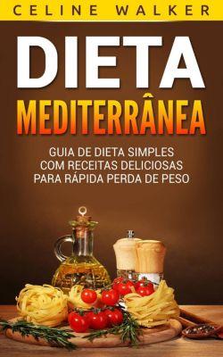 Dieta Mediterrânea: Guia de Dieta Simples com Receitas Deliciosas para Rápida Perda de Peso, Celine Walker