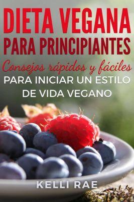Dieta Vegana para Principiantes: Consejos rápidos y fáciles para iniciar un estilo de vida vegano, Kelli Rae