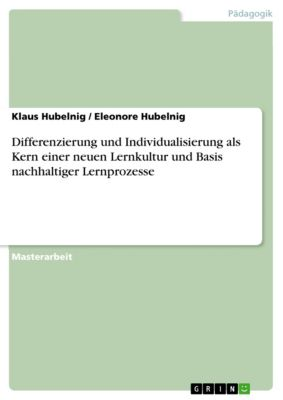 Differenzierung und Individualisierung als Kern einer neuen Lernkultur und Basis nachhaltiger Lernprozesse, Eleonore Hubelnig, Klaus Hubelnig