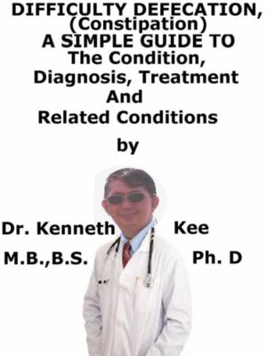 Difficult Defecation (Constipation), A Simple Guide To The Condition, Diagnosis, Treatment And Related Conditions, Kenneth Kee
