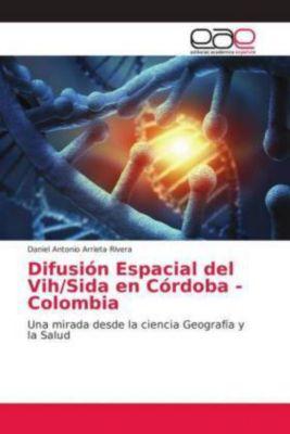 Difusión Espacial del Vih/Sida en Córdoba - Colombia, Daniel Antonio Arrieta RIvera