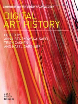 Digital Art History, Anna Bentkowska-Kafel, Hazel Gardiner, Trish Cashen