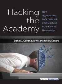 Digital Humanities: Hacking the Academy, Daniel J Cohen, Joseph T Scheinfeldt