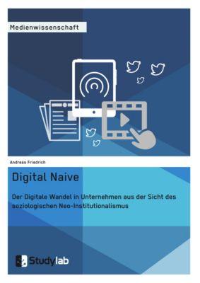 Digital Naive. Der Digitale Wandel in Unternehmen aus der Sicht des soziologischen Neo-Institutionalismus, Andreas Friedrich
