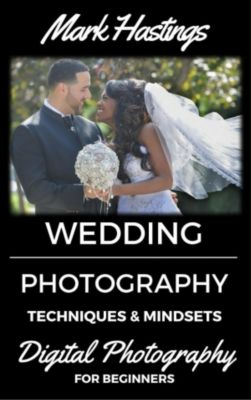 Digital Photography for Beginners: Wedding Photography Techniques & Mindsets (Digital Photography for Beginners, #5), Mark Hastings