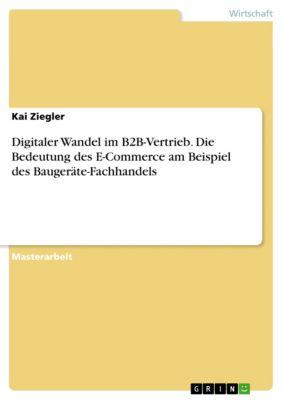 Digitaler Wandel im B2B-Vertrieb. Die Bedeutung des E-Commerce am Beispiel des Baugeräte-Fachhandels, Kai Ziegler