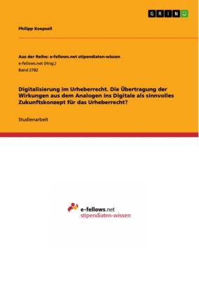 Digitalisierung im Urheberrecht. Die Übertragung der Wirkungen aus dem Analogen ins Digitale als sinnvolles Zukunftskonzept für das Urheberrecht?, Philipp Koepsell
