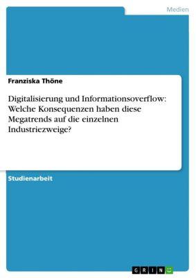 Digitalisierung und Informationsoverflow: Welche Konsequenzen haben diese Megatrends auf die einzelnen Industriezweige?, Franziska Thöne