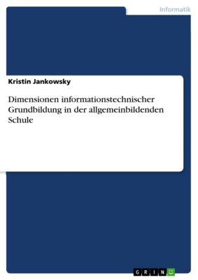 Dimensionen informationstechnischer Grundbildung in der allgemeinbildenden Schule, Kristin Jankowsky