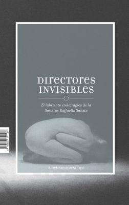 Directores invisibles. El laberinto endotrágico de la Socíetas Raffaello Sanzio, Ricardo Sarmiento Gaffurri