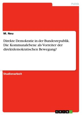 Direkte Demokratie in der Bundesrepublik. Die Kommunalebene als Vorreiter der direktdemokratischen Bewegung?, M. Neu