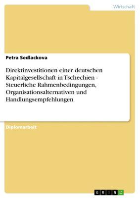 Direktinvestitionen einer deutschen Kapitalgesellschaft in Tschechien - Steuerliche Rahmenbedingungen, Organisationsalternativen und Handlungsempfehlungen, Petra Sedlackova