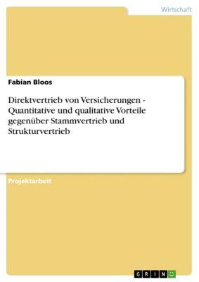 Direktvertrieb von Versicherungen - Quantitative und qualitative Vorteile gegenüber Stammvertrieb und Strukturvertrieb, Fabian Bloos