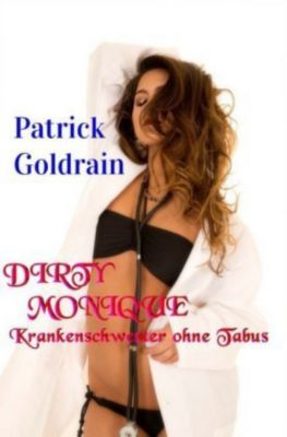 DIRTY MONIQUE - Krankenschwester ohne Tabus - Patrick Goldrain |