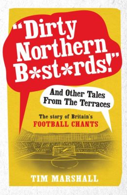 Dirty Northern B*st*rds And Other Tales From The Terraces, Tim Marshall