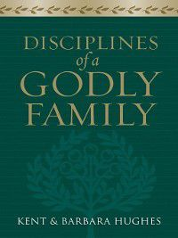 Disciplines of a Godly Family (Trade Paper Edition), Barbara Hughes, R. Kent Hughes